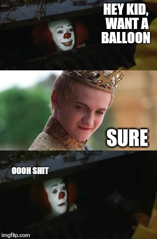 Game on | HEY KID, WANT A BALLOON SURE OOOH SHIT | image tagged in memes,it,game of thrones,goffray,funny memes,scary clowns | made w/ Imgflip meme maker