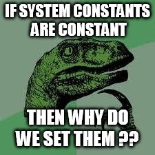Dinosaur | IF SYSTEM CONSTANTS ARE CONSTANT THEN WHY DO WE SET THEM ?? | image tagged in dinosaur | made w/ Imgflip meme maker