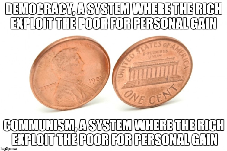 coins | DEMOCRACY, A SYSTEM WHERE THE RICH EXPLOIT THE POOR FOR PERSONAL GAIN COMMUNISM, A SYSTEM WHERE THE RICH EXPLOIT THE POOR FOR PERSONAL GAIN | image tagged in coins | made w/ Imgflip meme maker
