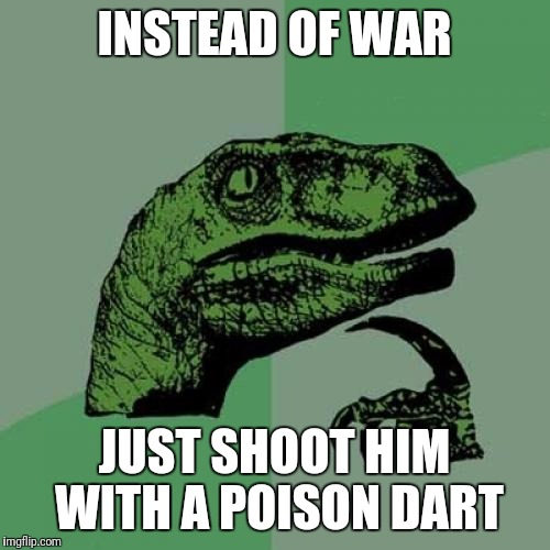 How hard can it be to find the only fat person in the whole country? | INSTEAD OF WAR JUST SHOOT HIM WITH A POISON DART | image tagged in memes,philosoraptor | made w/ Imgflip meme maker