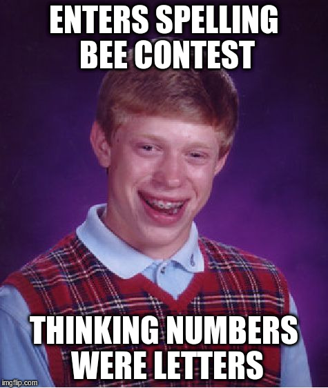 Bad Luck Brian Meme | ENTERS SPELLING BEE CONTEST THINKING NUMBERS WERE LETTERS | image tagged in memes,bad luck brian | made w/ Imgflip meme maker