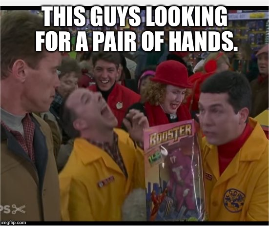 Turbo Laugh | THIS GUYS LOOKING FOR A PAIR OF HANDS. | image tagged in turbo laugh | made w/ Imgflip meme maker