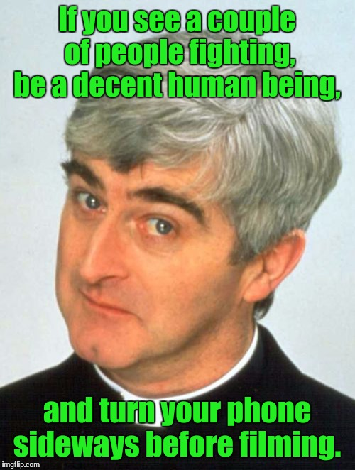 Father Ted Meme | If you see a couple of people fighting, be a decent human being, and turn your phone sideways before filming. | image tagged in memes,father ted | made w/ Imgflip meme maker