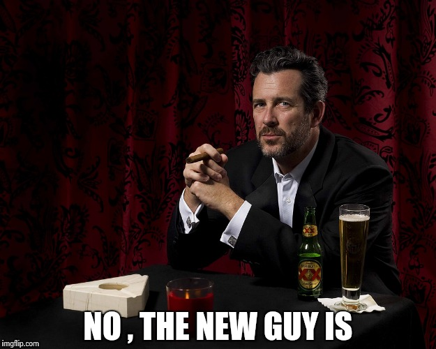 NO , THE NEW GUY IS | image tagged in most boring man | made w/ Imgflip meme maker