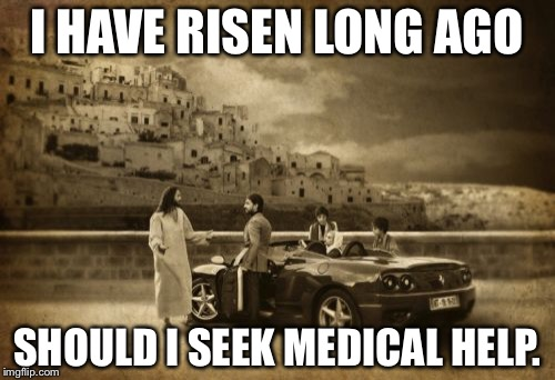 Jesus Talking To Cool Dude Meme | I HAVE RISEN LONG AGO SHOULD I SEEK MEDICAL HELP. | image tagged in memes,jesus talking to cool dude | made w/ Imgflip meme maker