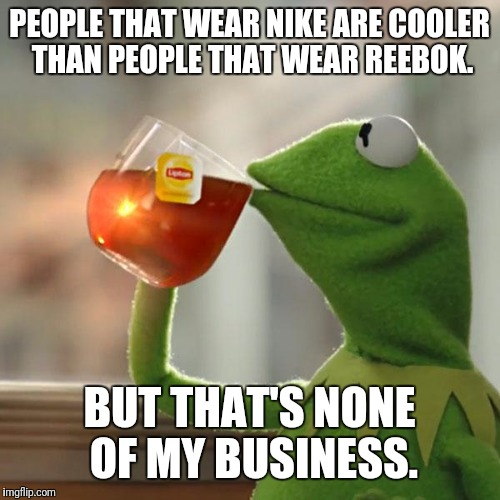 But Thats None Of My Business Meme | PEOPLE THAT WEAR NIKE ARE COOLER THAN PEOPLE THAT WEAR REEBOK. BUT THAT'S NONE OF MY BUSINESS. | image tagged in memes,but thats none of my business,kermit the frog | made w/ Imgflip meme maker