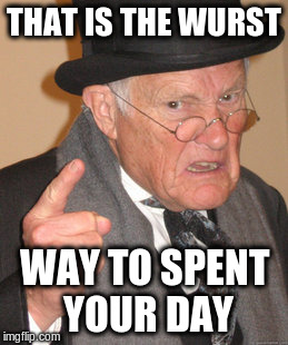 Back In My Day Meme | THAT IS THE WURST WAY TO SPENT YOUR DAY | image tagged in memes,back in my day | made w/ Imgflip meme maker
