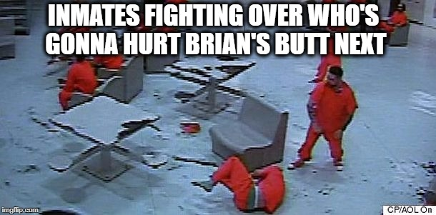 INMATES FIGHTING OVER WHO'S GONNA HURT BRIAN'S BUTT NEXT | made w/ Imgflip meme maker