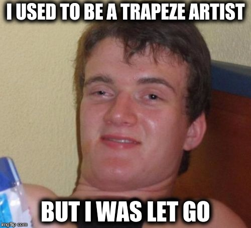 10 Guy Meme | I USED TO BE A TRAPEZE ARTIST BUT I WAS LET GO | image tagged in memes,10 guy | made w/ Imgflip meme maker