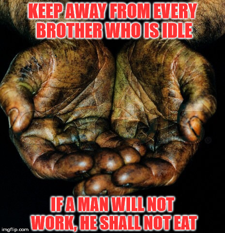 KEEP AWAY FROM EVERY BROTHER WHO IS IDLE IF A MAN WILL NOT WORK, HE SHALL NOT EAT | image tagged in dirty hands | made w/ Imgflip meme maker
