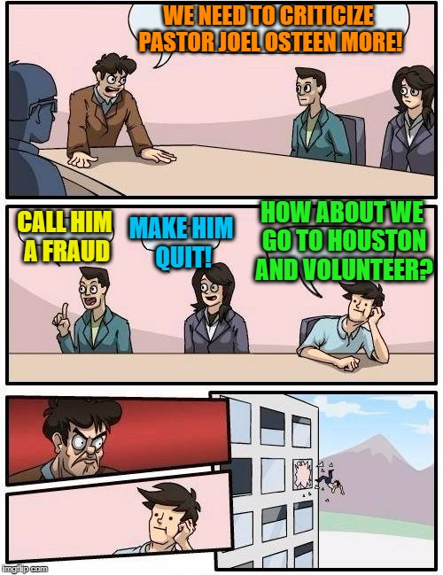 It's so EASY to criticize from the comforts of work/home! |  WE NEED TO CRITICIZE PASTOR JOEL OSTEEN MORE! HOW ABOUT WE GO TO HOUSTON AND VOLUNTEER? CALL HIM A FRAUD; MAKE HIM QUIT! | image tagged in memes,boardroom meeting suggestion | made w/ Imgflip meme maker