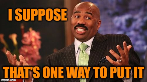 Steve Harvey Meme | I SUPPOSE THAT'S ONE WAY TO PUT IT | image tagged in memes,steve harvey | made w/ Imgflip meme maker