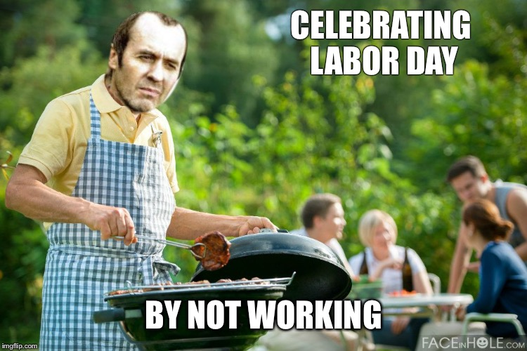 stannis grilling | CELEBRATING LABOR DAY BY NOT WORKING | image tagged in stannis grilling | made w/ Imgflip meme maker