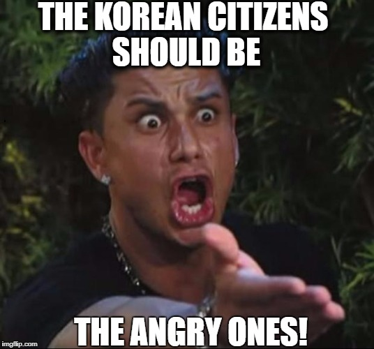 for crying out loud | THE KOREAN CITIZENS SHOULD BE THE ANGRY ONES! | image tagged in for crying out loud | made w/ Imgflip meme maker