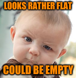 Skeptical Baby Meme | LOOKS RATHER FLAT COULD BE EMPTY | image tagged in memes,skeptical baby | made w/ Imgflip meme maker