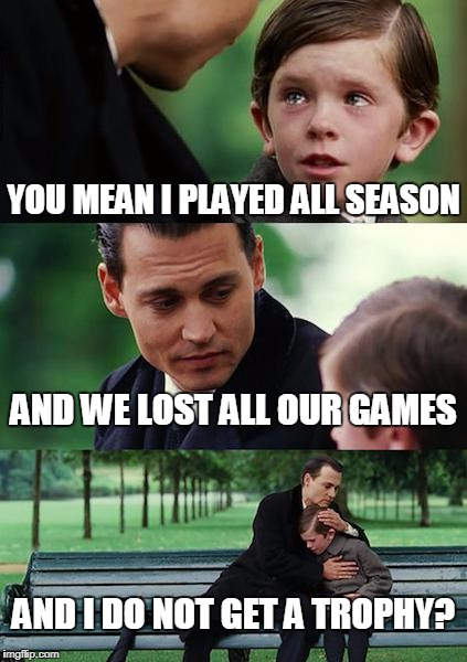 Gut check | YOU MEAN I PLAYED ALL SEASON AND WE LOST ALL OUR GAMES AND I DO NOT GET A TROPHY? | image tagged in memes,finding neverland | made w/ Imgflip meme maker