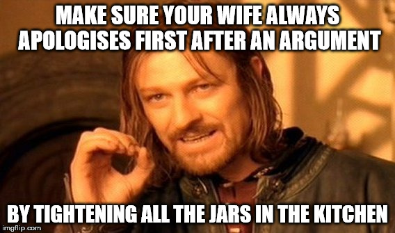 One Does Not Simply Meme | MAKE SURE YOUR WIFE ALWAYS APOLOGISES FIRST AFTER AN ARGUMENT BY TIGHTENING ALL THE JARS IN THE KITCHEN | image tagged in memes,one does not simply | made w/ Imgflip meme maker