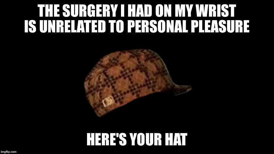Inevitable  | THE SURGERY I HAD ON MY WRIST IS UNRELATED TO PERSONAL PLEASURE HERE'S YOUR HAT | image tagged in memes,wrist surgery | made w/ Imgflip meme maker
