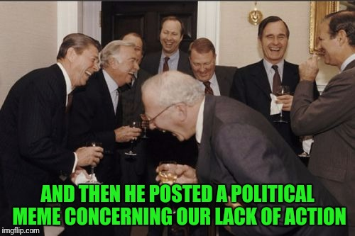 Laughing Men In Suits Meme | AND THEN HE POSTED A POLITICAL MEME CONCERNING OUR LACK OF ACTION | image tagged in memes,laughing men in suits | made w/ Imgflip meme maker