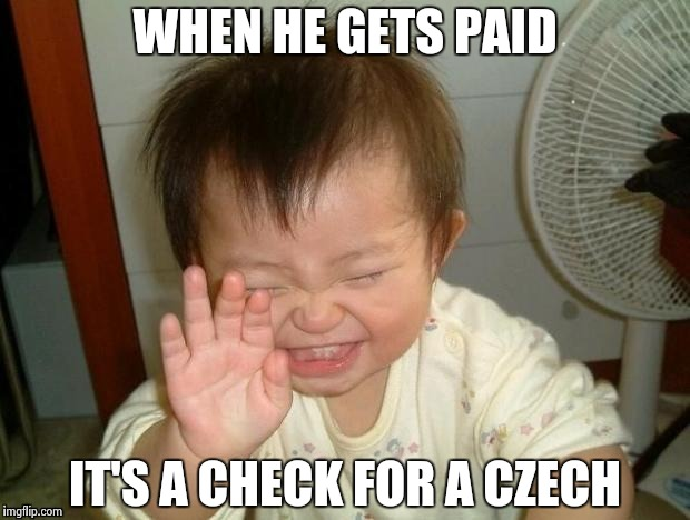 Happy Baby | WHEN HE GETS PAID IT'S A CHECK FOR A CZECH | image tagged in happy baby | made w/ Imgflip meme maker