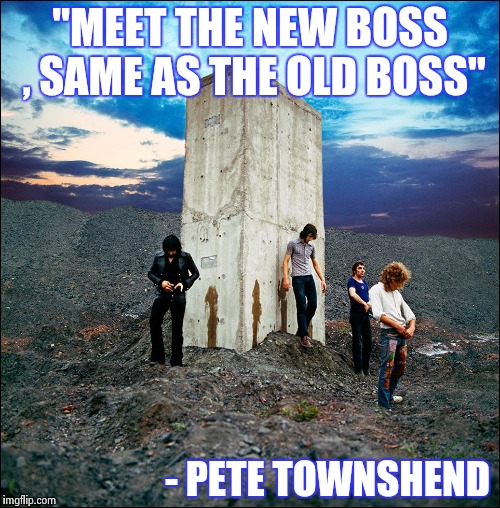 "Who's Next | ""MEET THE NEW BOSS , SAME AS THE OLD BOSS"" - PETE TOWNSHEND 