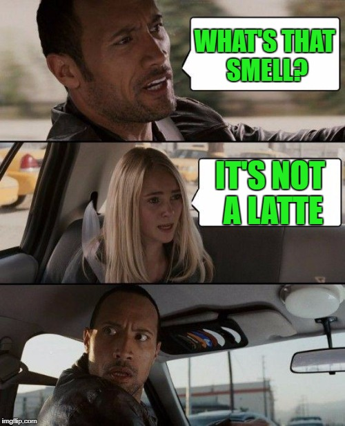 The Rock Driving Meme | WHAT'S THAT SMELL? IT'S NOT A LATTE | image tagged in memes,the rock driving | made w/ Imgflip meme maker