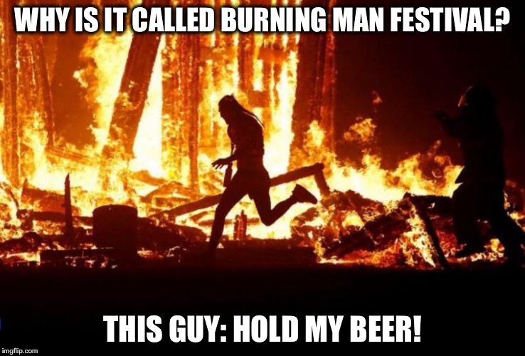 50,000 people were present when this dude ran into the fire  | WHY IS IT CALLED BURNING MAN FESTIVAL? THIS GUY: HOLD MY BEER! | image tagged in burning man,drugs,suicide,fire | made w/ Imgflip meme maker