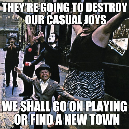 THEY'RE GOING TO DESTROY  OUR CASUAL JOYS WE SHALL GO ON PLAYING  OR FIND A NEW TOWN | made w/ Imgflip meme maker