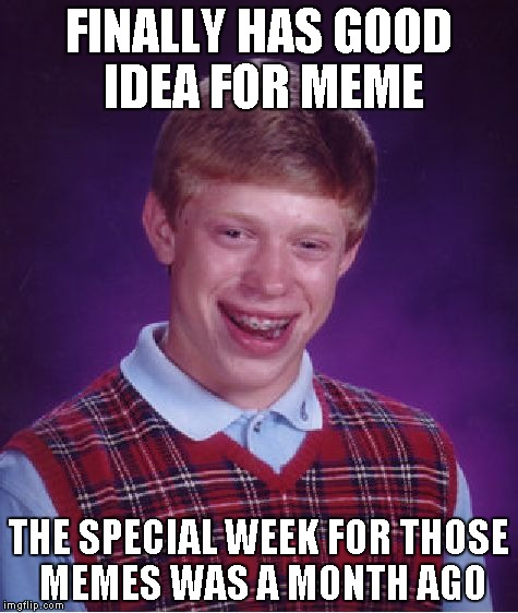 Bad Luck Brian Meme | FINALLY HAS GOOD IDEA FOR MEME THE SPECIAL WEEK FOR THOSE MEMES WAS A MONTH AGO | image tagged in memes,bad luck brian | made w/ Imgflip meme maker