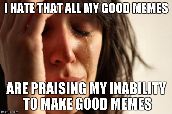 I guess on ImgFlip you're shortcomings can make good memes... if only that applied to life | I HATE THAT ALL MY GOOD MEMES ARE PRAISING MY INABILITY TO MAKE GOOD MEMES | image tagged in memes,first world problems | made w/ Imgflip meme maker