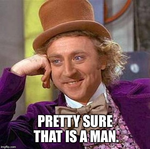 Creepy Condescending Wonka Meme | PRETTY SURE THAT IS A MAN. | image tagged in memes,creepy condescending wonka | made w/ Imgflip meme maker