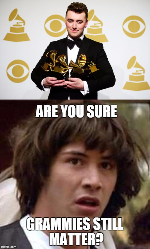 Sam Smith, Skrillex, Taylor Swift and Kendrick Lamar devalue them! | ARE YOU SURE GRAMMIES STILL MATTER? | image tagged in conspiracy keanu,grammys,sam smith | made w/ Imgflip meme maker