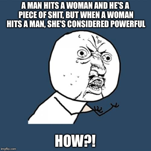 Someone please explain this | A MAN HITS A WOMAN AND HE'S A PIECE OF SHIT, BUT WHEN A WOMAN HITS A MAN, SHE'S CONSIDERED POWERFUL HOW?! | image tagged in memes,y u no | made w/ Imgflip meme maker