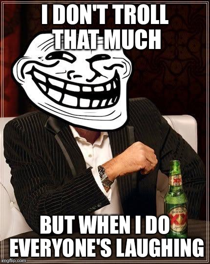 trollface interesting man | I DON'T TROLL THAT MUCH BUT WHEN I DO EVERYONE'S LAUGHING | image tagged in trollface interesting man | made w/ Imgflip meme maker