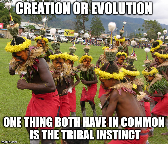 CREATION OR EVOLUTION ONE THING BOTH HAVE IN COMMON IS THE TRIBAL INSTINCT | made w/ Imgflip meme maker