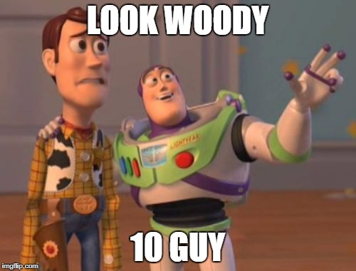 X, X Everywhere Meme | LOOK WOODY 10 GUY | image tagged in memes,x x everywhere | made w/ Imgflip meme maker