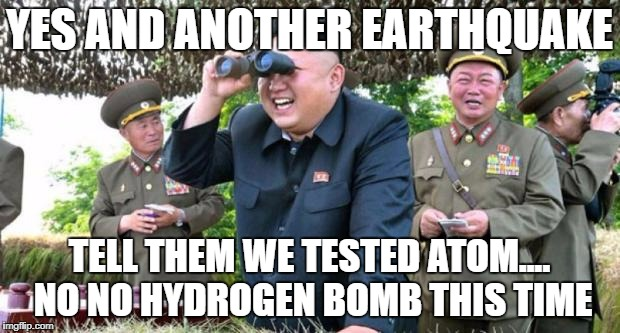 kim jong un - movie buff | YES AND ANOTHER EARTHQUAKE TELL THEM WE TESTED ATOM.... NO NO HYDROGEN BOMB THIS TIME | image tagged in kim jong un - movie buff | made w/ Imgflip meme maker