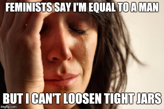 I tried to live up to feminist ideals but... | FEMINISTS SAY I'M EQUAL TO A MAN BUT I CAN'T LOOSEN TIGHT JARS | image tagged in memes,first world problems,feminist,strength | made w/ Imgflip meme maker