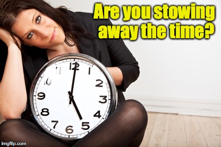 Are you stowing away the time? | made w/ Imgflip meme maker