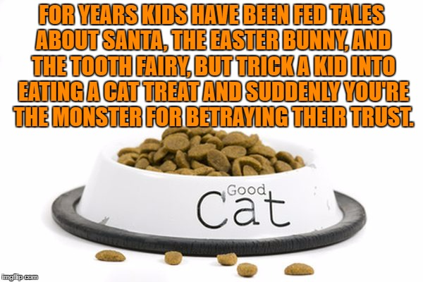 FOR YEARS KIDS HAVE BEEN FED TALES ABOUT SANTA, THE EASTER BUNNY, AND THE TOOTH FAIRY, BUT TRICK A KID INTO EATING A CAT TREAT AND SUDDENLY  | image tagged in cat food,funny,memes,funny memes,kids,pranks | made w/ Imgflip meme maker