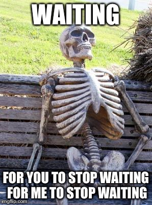 Waiting Skeleton Meme | WAITING FOR YOU TO STOP WAITING FOR ME TO STOP WAITING | image tagged in memes,waiting skeleton | made w/ Imgflip meme maker