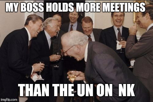 Laughing Men In Suits Meme | MY BOSS HOLDS MORE MEETINGS THAN THE UN ON  NK | image tagged in memes,laughing men in suits | made w/ Imgflip meme maker