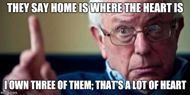 Bernie Sanders | THEY SAY HOME IS WHERE THE HEART IS I OWN THREE OF THEM; THAT'S A LOT OF HEART | image tagged in bernie sanders | made w/ Imgflip meme maker