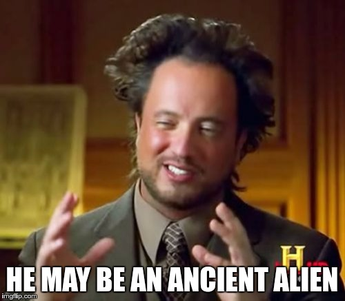 Ancient Aliens Meme | HE MAY BE AN ANCIENT ALIEN | image tagged in memes,ancient aliens | made w/ Imgflip meme maker