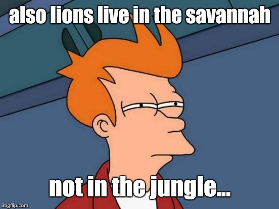 Futurama Fry Meme | also lions live in the savannah not in the jungle... | image tagged in memes,futurama fry | made w/ Imgflip meme maker