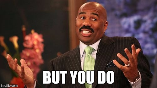 Steve Harvey Meme | BUT YOU DO | image tagged in memes,steve harvey | made w/ Imgflip meme maker