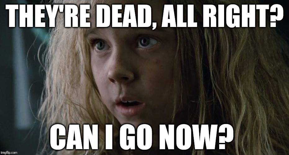 THEY'RE DEAD, ALL RIGHT? CAN I GO NOW? | image tagged in can i go now - aliens newt | made w/ Imgflip meme maker