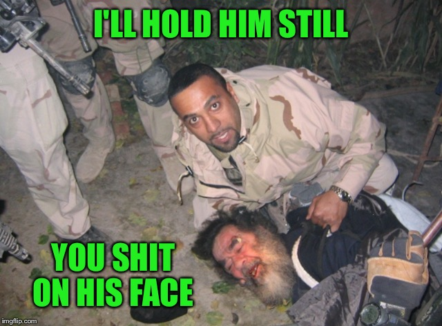 I'LL HOLD HIM STILL YOU SHIT ON HIS FACE | made w/ Imgflip meme maker