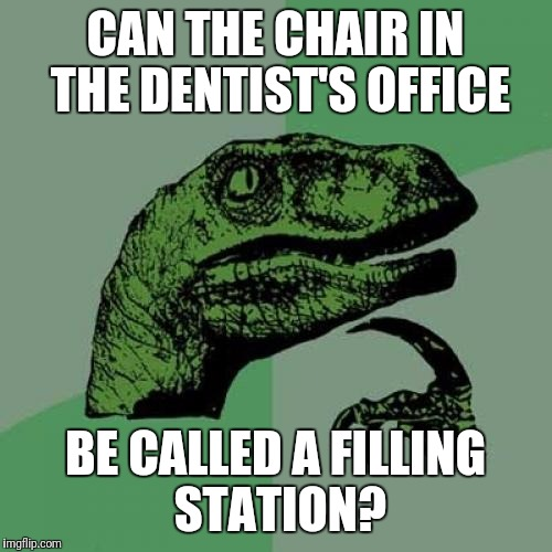 Fill 'er up! | CAN THE CHAIR IN THE DENTIST'S OFFICE BE CALLED A FILLING STATION? | image tagged in memes,philosoraptor,dentist,fillings,cavities | made w/ Imgflip meme maker