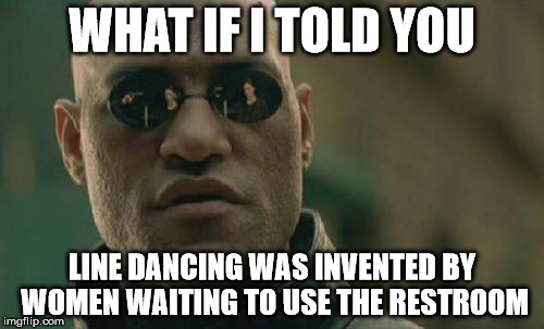 Matrix Morpheus Meme | WHAT IF I TOLD YOU LINE DANCING WAS INVENTED BY WOMEN WAITING TO USE THE RESTROOM | image tagged in memes,matrix morpheus | made w/ Imgflip meme maker